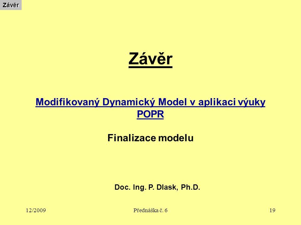 12/2009Přednáška č. 619 ZávěrZávěr Modifikovaný Dynamický Model v aplikaci výuky POPR Finalizace modelu Doc. Ing. P. Dlask, Ph.D.