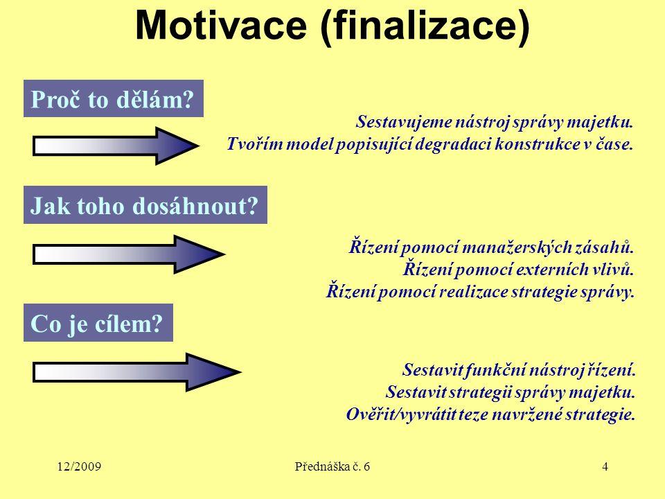12/2009Přednáška č. 64 Motivace (finalizace) Proč to dělám? Sestavujeme nástroj správy majetku. Tvořím model popisující degradaci konstrukce v čase. J