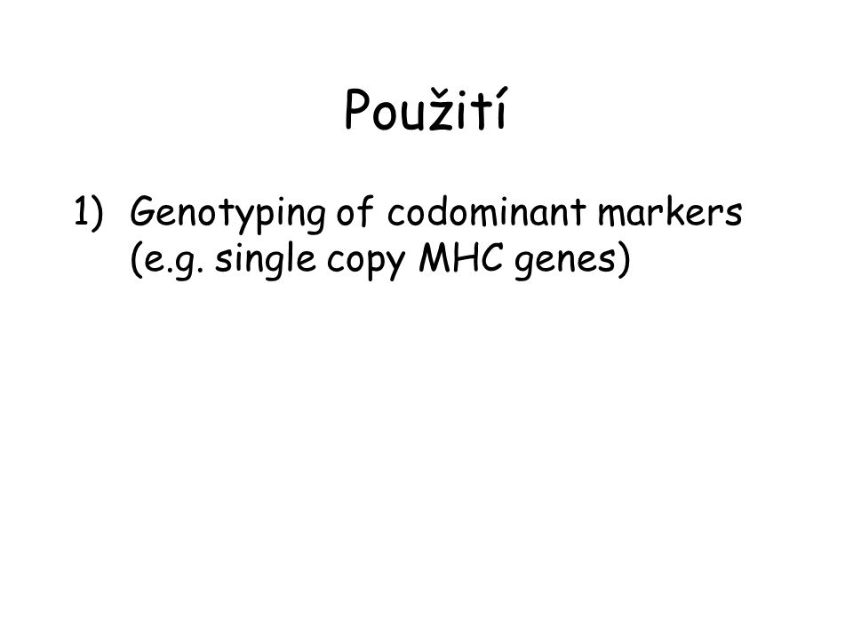 Použití 1)Genotyping of codominant markers (e.g. single copy MHC genes)