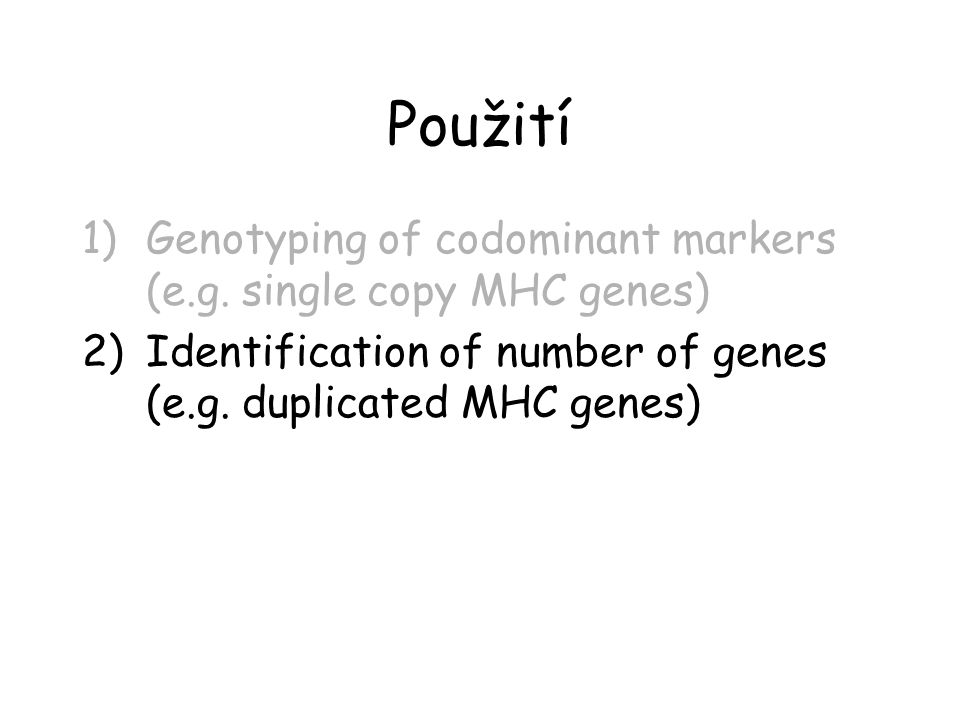 Použití 1)Genotyping of codominant markers (e.g. single copy MHC genes) 2)Identification of number of genes (e.g. duplicated MHC genes)