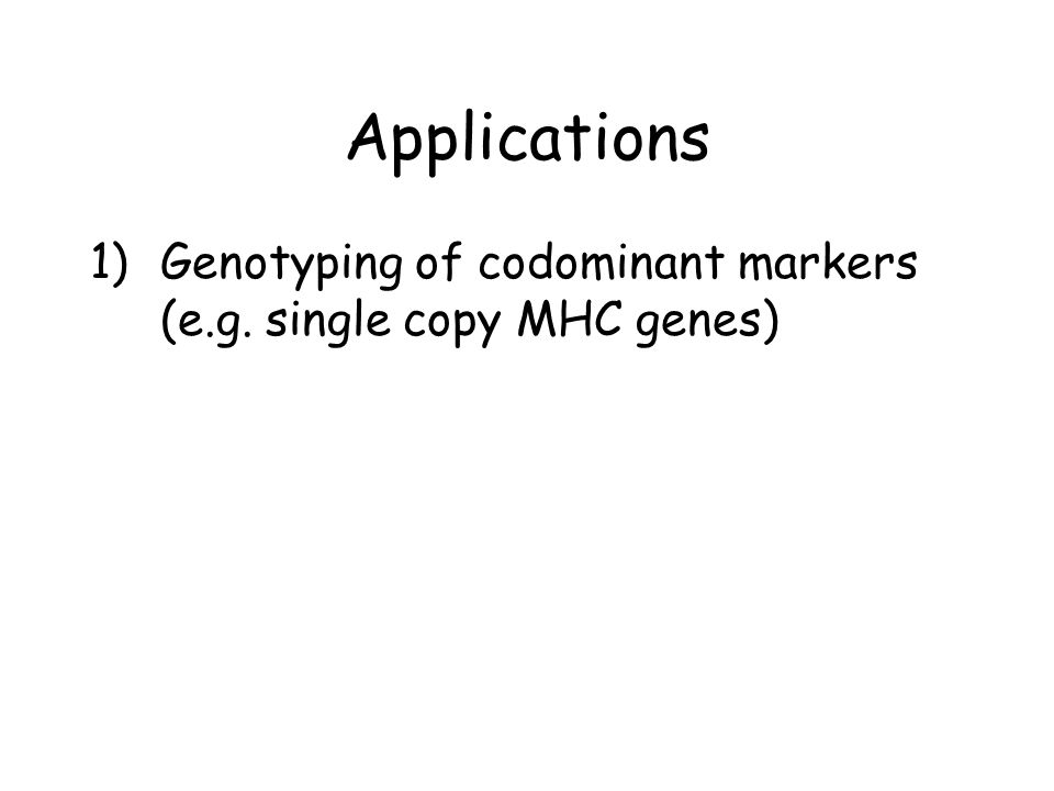 Applications 1)Genotyping of codominant markers (e.g. single copy MHC genes)