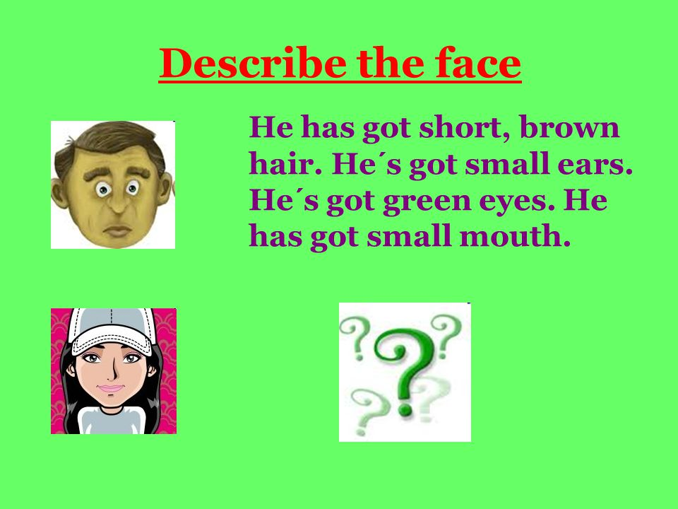 Describe the face He has got short, brown hair. He´s got small ears. He´s got green eyes. He has got small mouth.