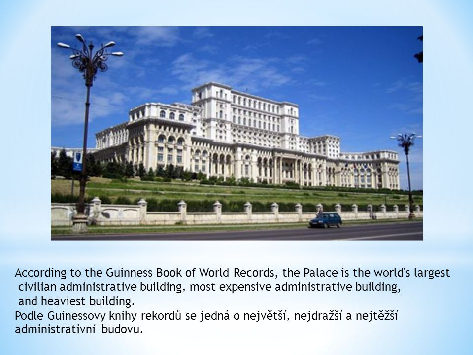 According to the Guinness Book of World Records, the Palace is the world s largest civilian administrative building, most expensive administrative building, and heaviest building.