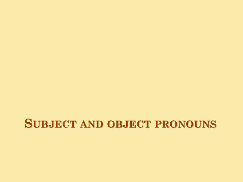 S UBJECT AND OBJECT PRONOUNS