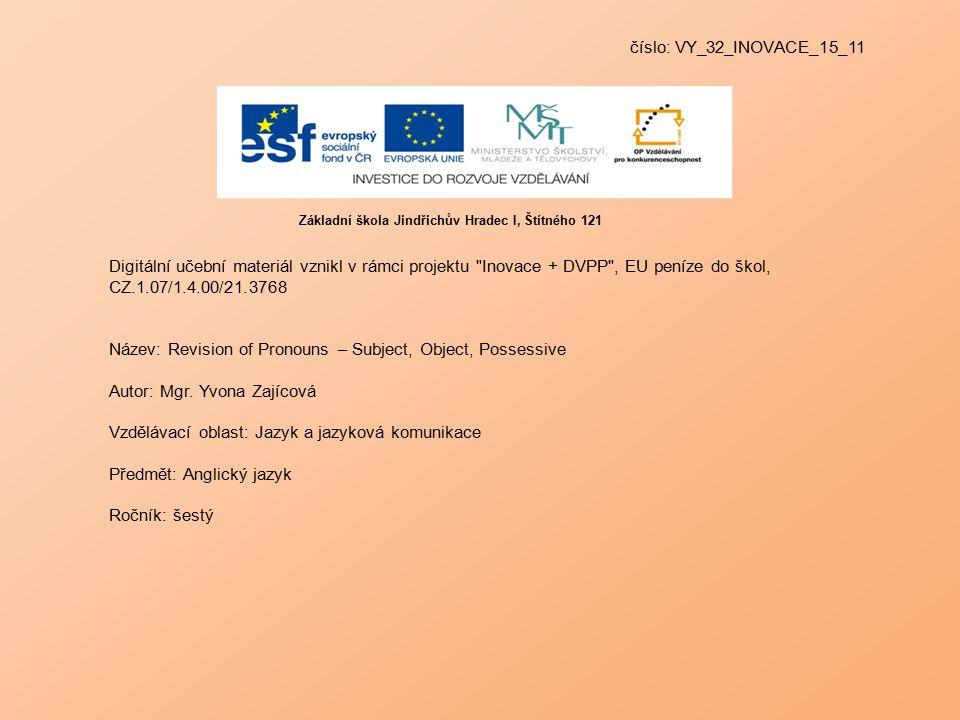 číslo: VY_32_INOVACE_15_11 Digitální učební materiál vznikl v rámci projektu Inovace + DVPP , EU peníze do škol, CZ.1.07/1.4.00/21.3768 Název: Revision of Pronouns – Subject, Object, Possessive Autor: Mgr.