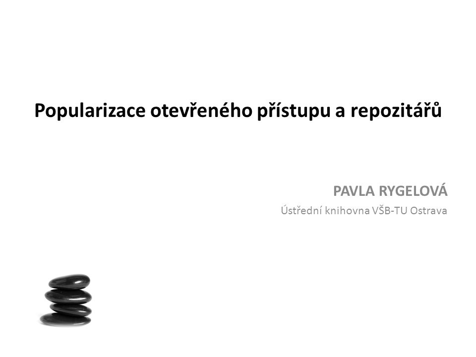 Popularizace otevřeného přístupu a repozitářů PAVLA RYGELOVÁ Ústřední knihovna VŠB-TU Ostrava