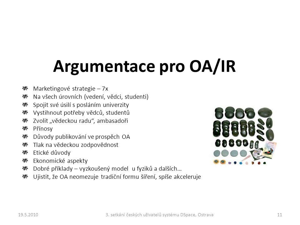 """Argumentace pro OA/IR Marketingové strategie – 7x Na všech úrovních (vedení, vědci, studenti) Spojit své úsilí s posláním univerzity Vystihnout potřeby vědců, studentů Zvolit """"vědeckou radu , ambasadoři Přínosy Důvody publikování ve prospěch OA Tlak na vědeckou zodpovědnost Etické důvody Ekonomické aspekty Dobré příklady – vyzkoušený model u fyziků a dalších… Ujistit, že OA neomezuje tradiční formu šíření, spíše akceleruje 19.5.2010113."""