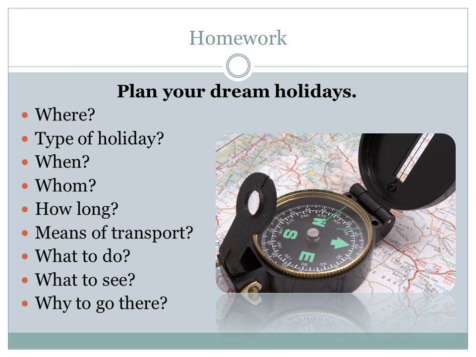 Homework Plan your dream holidays. Where. Type of holiday.