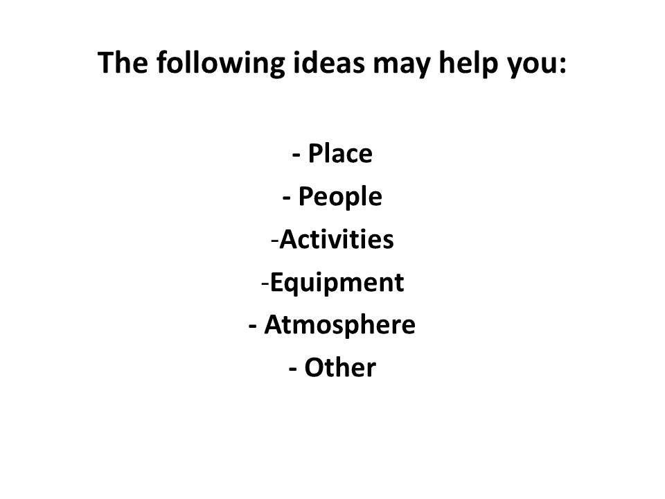 The following ideas may help you: - Place - People -Activities -Equipment - Atmosphere - Other