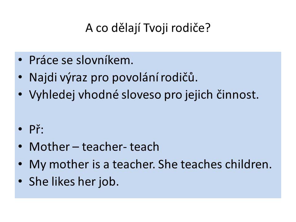 A co dělají Tvoji rodiče? Práce se slovníkem. Najdi výraz pro povolání rodičů. Vyhledej vhodné sloveso pro jejich činnost. Př: Mother – teacher- teach