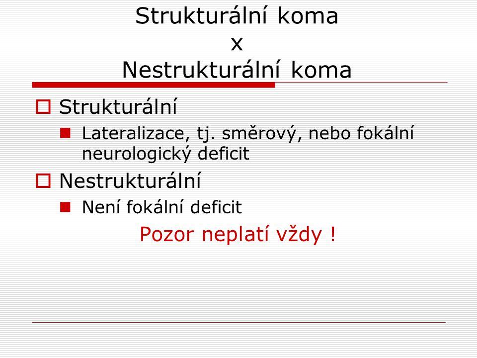 Strukturální koma x Nestrukturální koma  Strukturální Lateralizace, tj. směrový, nebo fokální neurologický deficit  Nestrukturální Není fokální defi