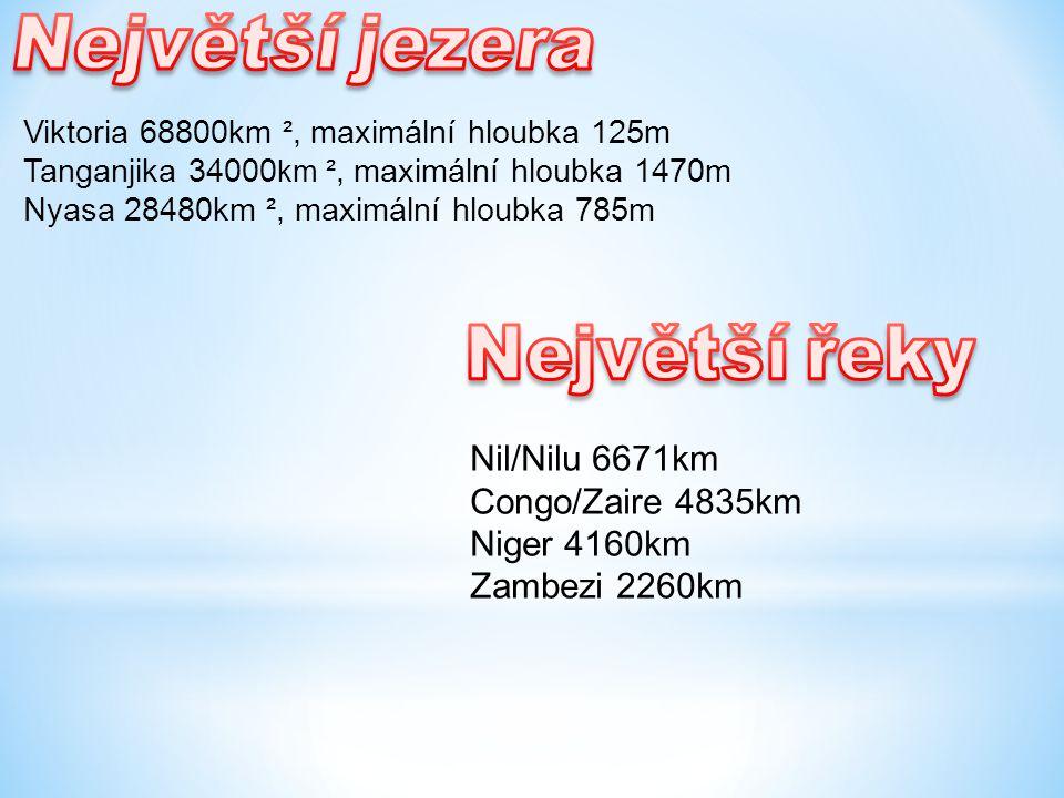 Nil/Nilu 6671km Congo/Zaire 4835km Niger 4160km Zambezi 2260km Viktoria 68800km ², maximální hloubka 125m Tanganjika 34000 km ², maximální hloubka 1470m Nyasa 28480km ², maximální hloubka 785m