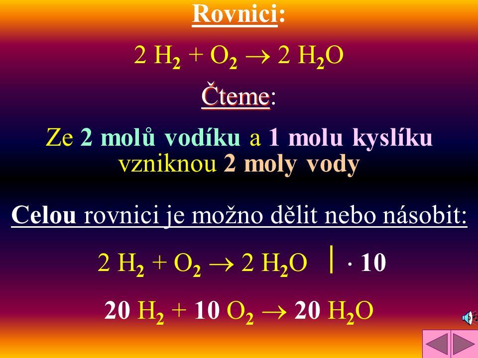 Rovnici: 2 H2 H2 + O2 O2  2 H2OH2O Čteme Čteme: Ze 2 molů vodíku a 1 molu kyslíku vzniknou 2 moly vody Celou rovnici je možno dělit nebo násobit: 2 H2 H2 + O2 O2  2 H 2 O   10 20 H2 H2 + 10 O2 O2  20 H2OH2O