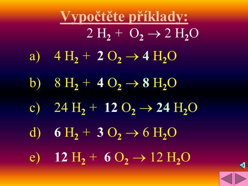 Vypočtěte příklady: a)4 H 2 + 2 O 2  4 H 2 O b)8 H 2 + 4 O 2  8 H 2 O c)24 H 2 + 12 O 2  24 H 2 O d)6 H 2 + 3 O 2  6 H 2 O e)12 H 2 + 6 O 2  12 H 2 O 2 H2 H2 + O2 O2  2 H2OH2O