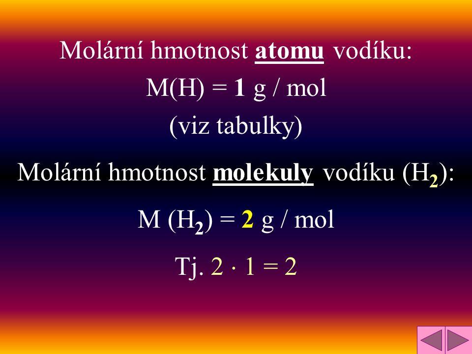 Molární hmotnost atomu vodíku: M(H) = 1 g / mol (viz tabulky) Molární hmotnost molekuly vodíku (H 2 ): M (H 2 ) = 2 g / mol Tj.