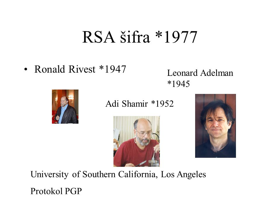 RSA šifra *1977 Ronald Rivest *1947 Adi Shamir *1952 Leonard Adelman *1945 University of Southern California, Los Angeles Protokol PGP