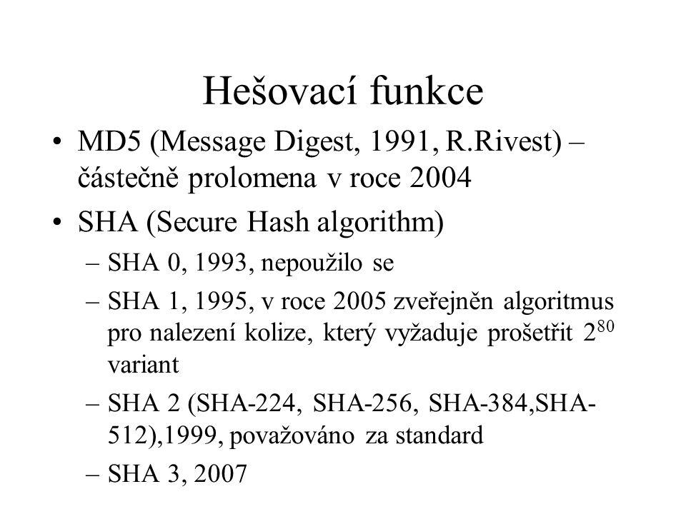 Hešovací funkce MD5 (Message Digest, 1991, R.Rivest) – částečně prolomena v roce 2004 SHA (Secure Hash algorithm) –SHA 0, 1993, nepoužilo se –SHA 1, 1995, v roce 2005 zveřejněn algoritmus pro nalezení kolize, který vyžaduje prošetřit 2 80 variant –SHA 2 (SHA-224, SHA-256, SHA-384,SHA- 512),1999, považováno za standard –SHA 3, 2007
