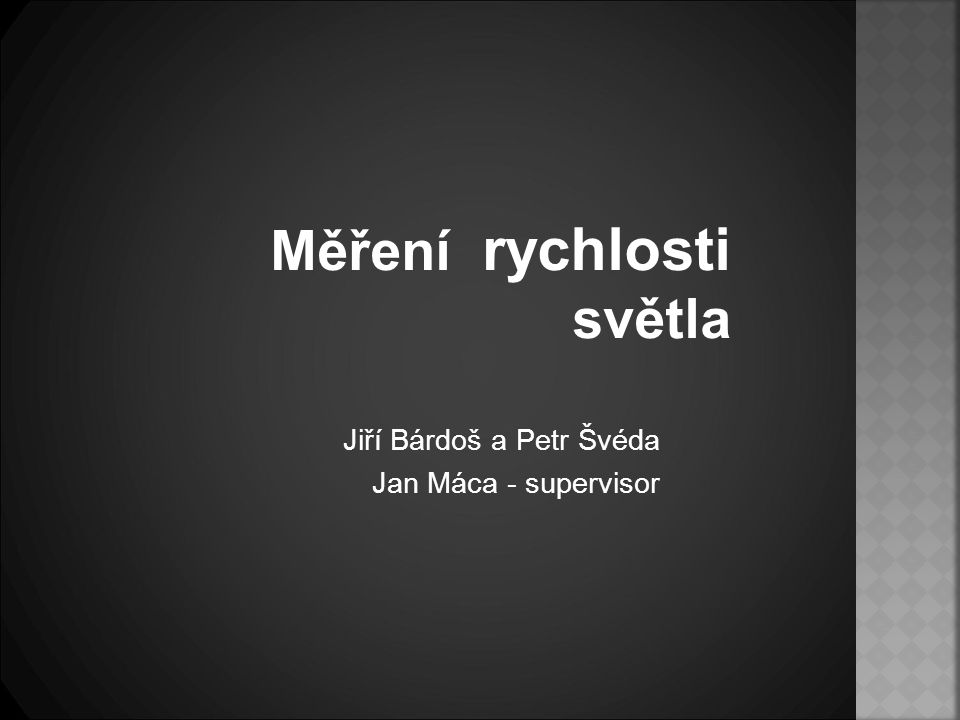 Měření rychlosti světla Jiří Bárdoš a Petr Švéda Jan Máca - supervisor