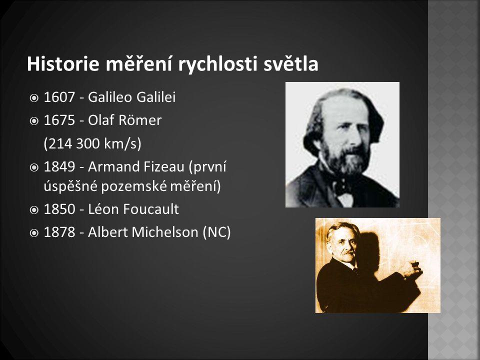 Historie měření rychlosti světla  1607 - Galileo Galilei  1675 - Olaf Römer (214 300 km/s)  1849 - Armand Fizeau (první úspěšné pozemské měření) 