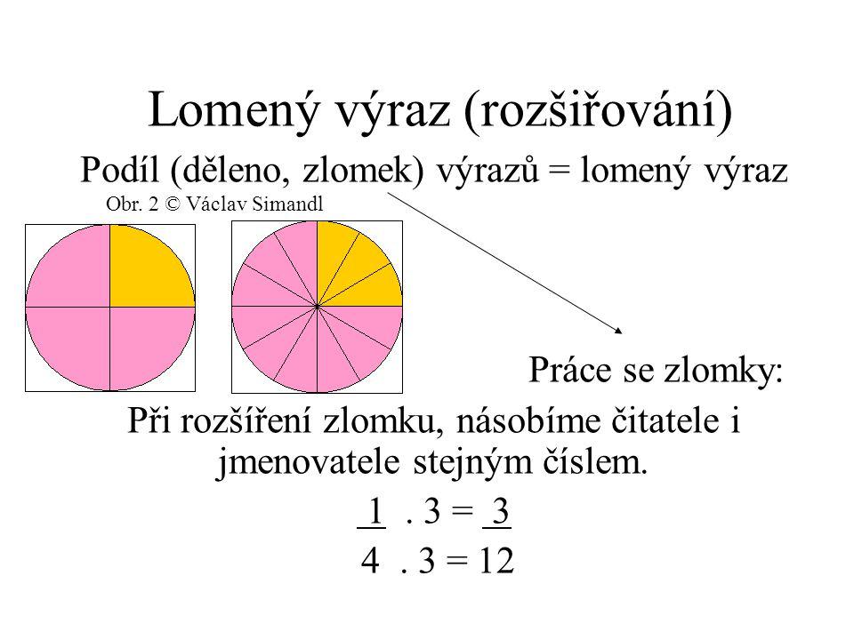 Lomený výraz (rozšiřování) Podíl (děleno, zlomek) výrazů = lomený výraz Práce se zlomky: Při rozšíření zlomku, násobíme čitatele i jmenovatele stejným číslem.