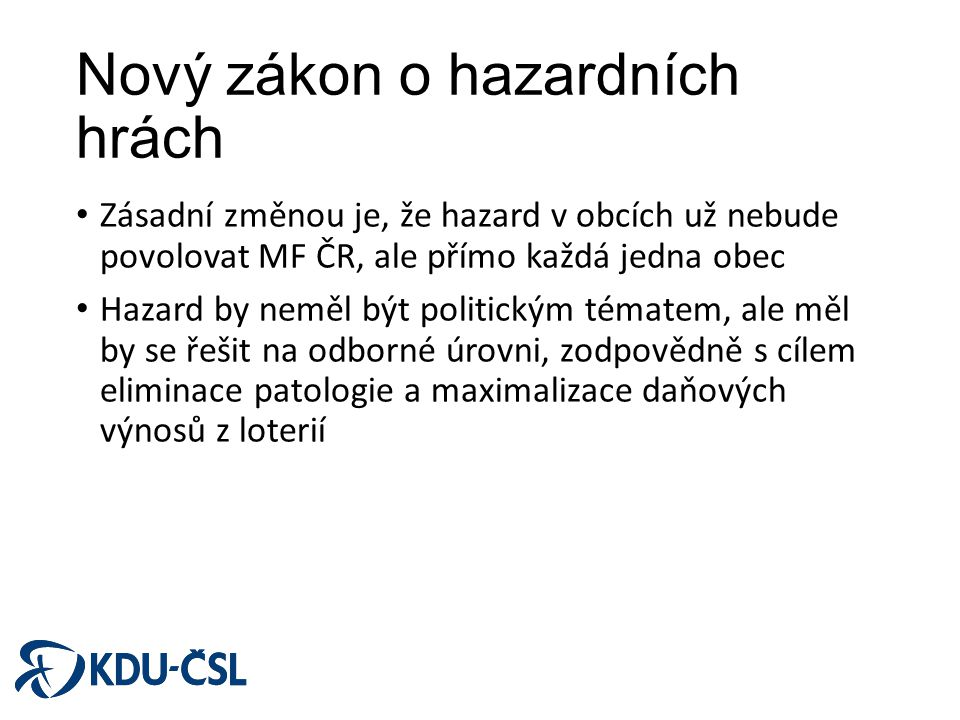 Nový zákon o hazardních hrách Zásadní změnou je, že hazard v obcích už nebude povolovat MF ČR, ale přímo každá jedna obec Hazard by neměl být politick