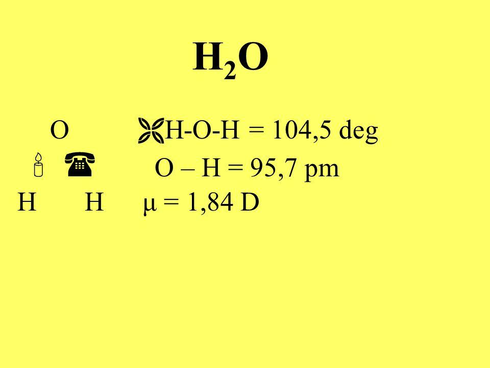H2OH2O O  H-O-H = 104,5 deg   O – H = 95,7 pm H H μ = 1,84 D