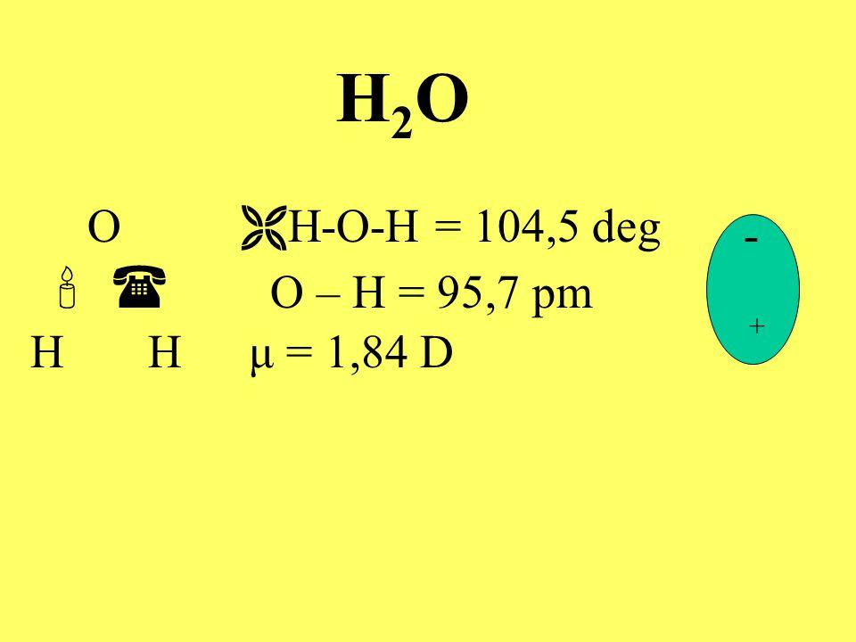 H2OH2O O  H-O-H = 104,5 deg   O – H = 95,7 pm H H μ = 1,84 D - +