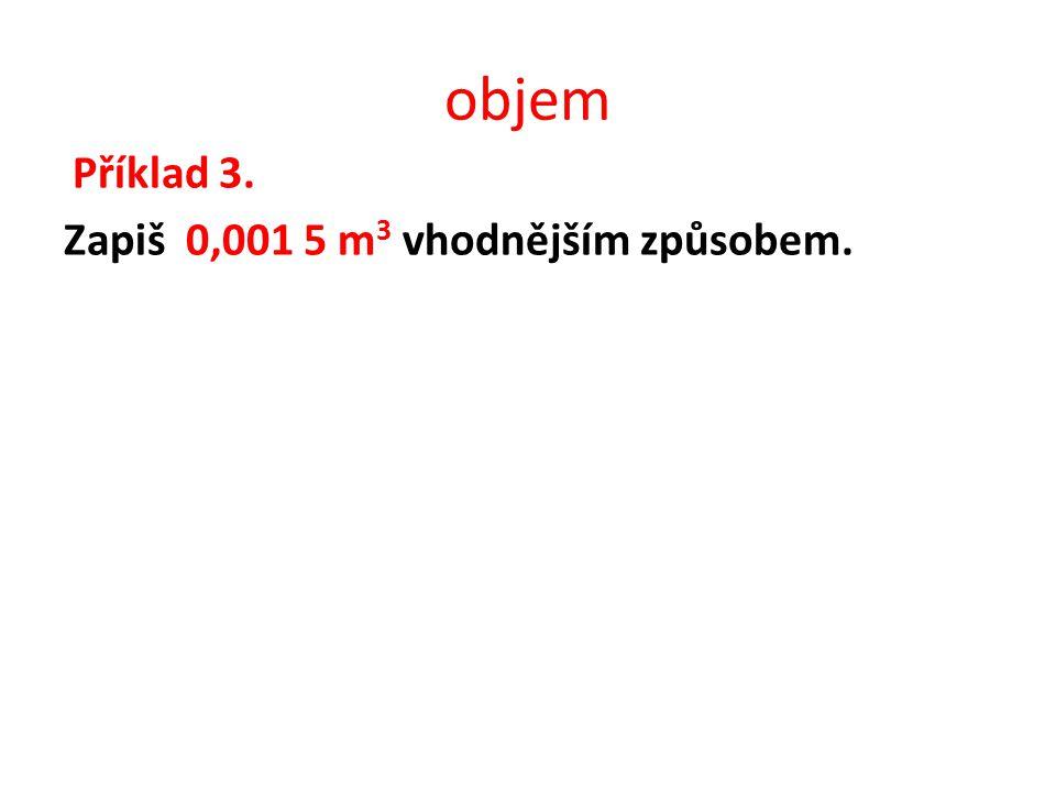objem Příklad 3. Zapiš 0,001 5 m 3 vhodnějším způsobem.