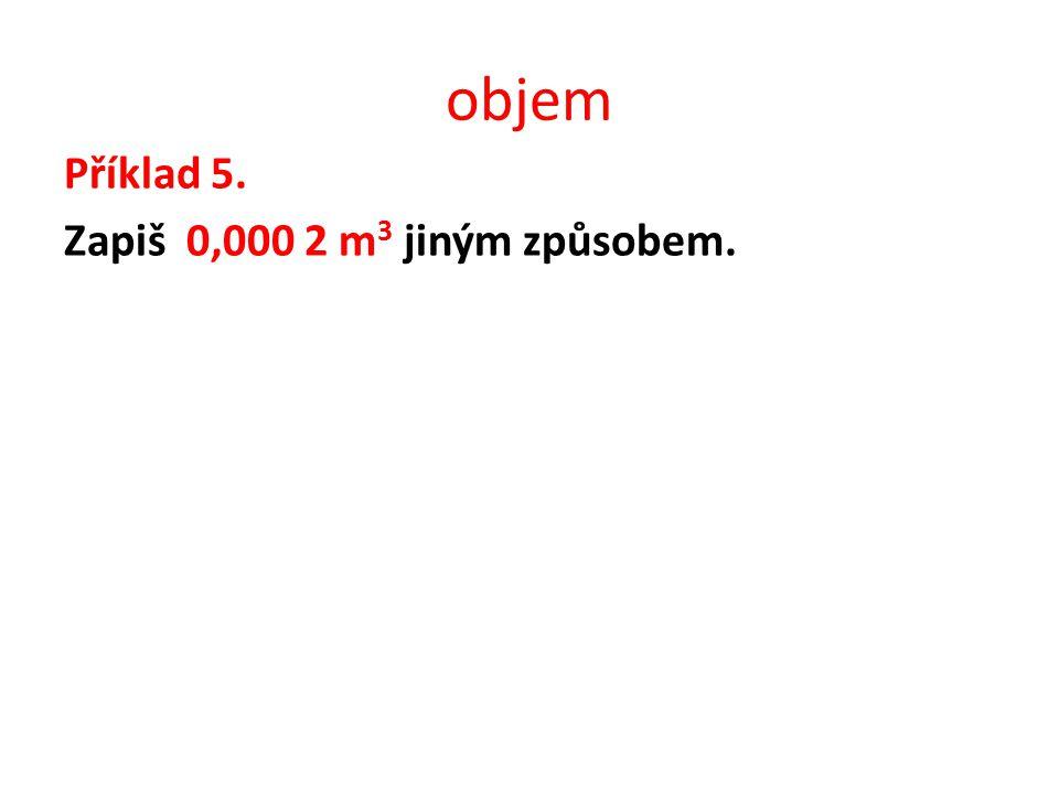 objem Příklad 5. Zapiš 0,000 2 m 3 jiným způsobem.