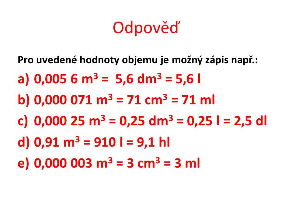 Odpověď Pro uvedené hodnoty objemu je možný zápis např.: a)0,005 6 m 3 = 5,6 dm 3 = 5,6 l b)0,000 071 m 3 = 71 cm 3 = 71 ml c)0,000 25 m 3 = 0,25 dm 3 = 0,25 l = 2,5 dl d)0,91 m 3 = 910 l = 9,1 hl e)0,000 003 m 3 = 3 cm 3 = 3 ml
