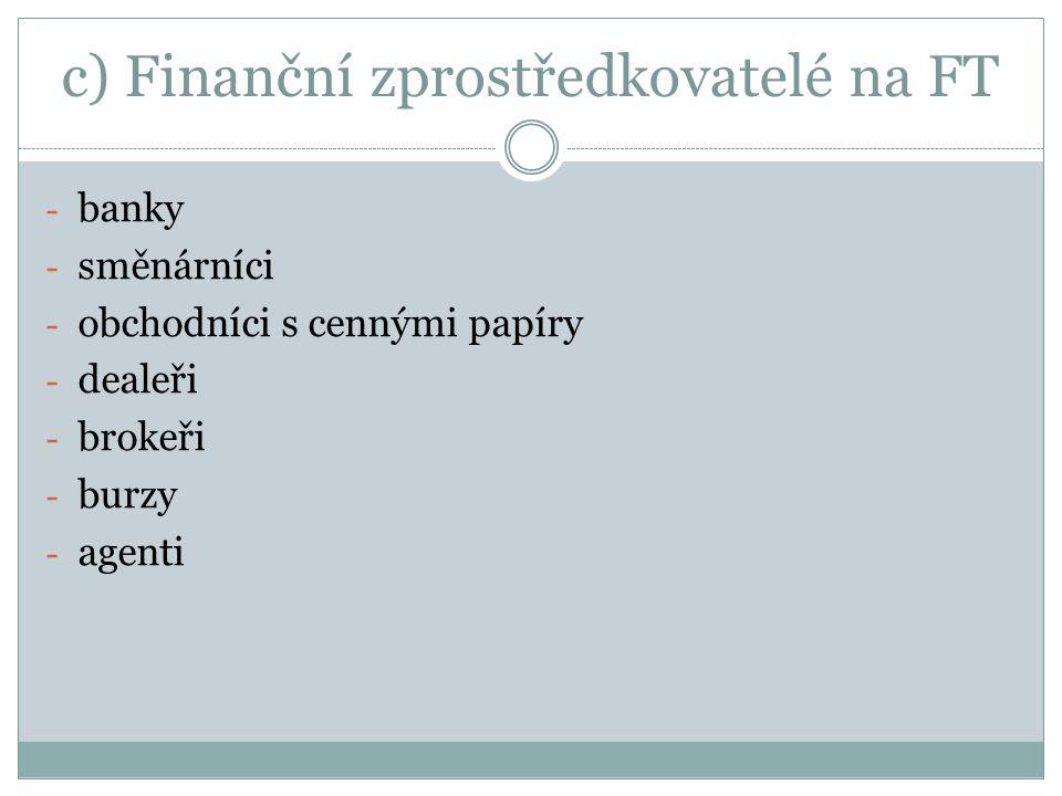 c) Finanční zprostředkovatelé na FT - banky - směnárníci - obchodníci s cennými papíry - dealeři - brokeři - burzy - agenti