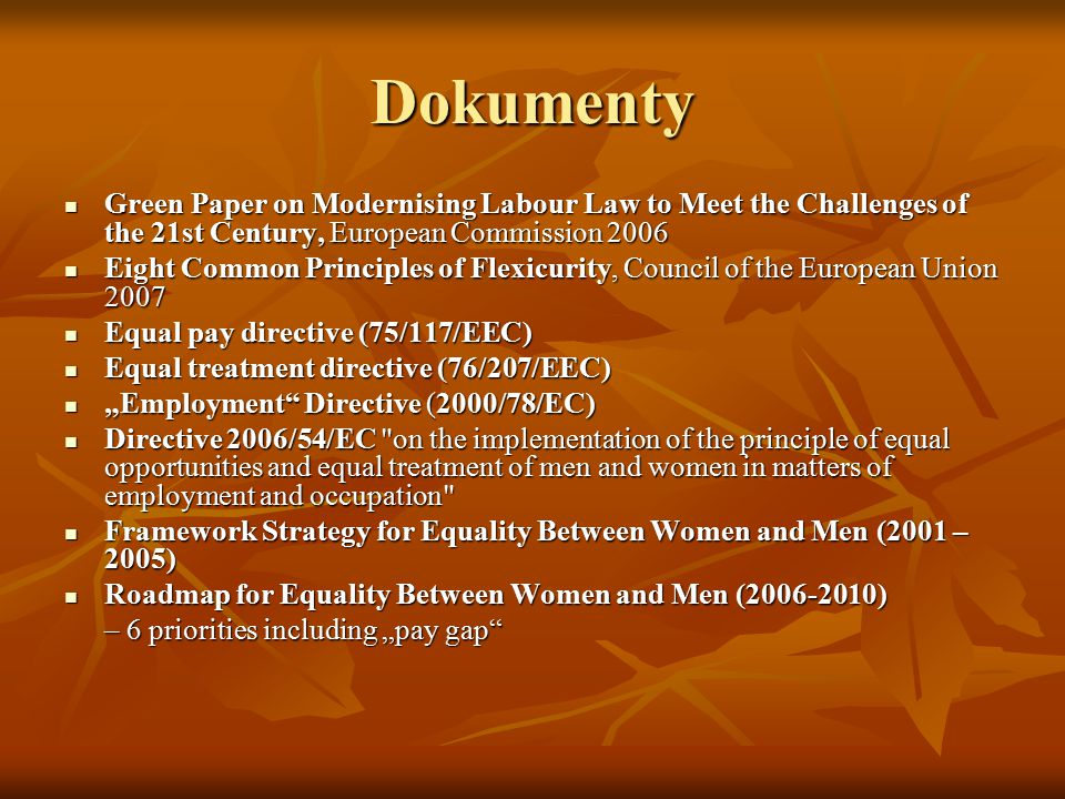 "Dokumenty Green Paper on Modernising Labour Law to Meet the Challenges of the 21st Century, European Commission 2006 Green Paper on Modernising Labour Law to Meet the Challenges of the 21st Century, European Commission 2006 Eight Common Principles of Flexicurity, Council of the European Union 2007 Eight Common Principles of Flexicurity, Council of the European Union 2007 Equal pay directive (75/117/EEC) Equal pay directive (75/117/EEC) Equal treatment directive (76/207/EEC) Equal treatment directive (76/207/EEC) ""Employment Directive (2000/78/EC) ""Employment Directive (2000/78/EC) Directive 2006/54/EC on the implementation of the principle of equal opportunities and equal treatment of men and women in matters of employment and occupation Directive 2006/54/EC on the implementation of the principle of equal opportunities and equal treatment of men and women in matters of employment and occupation Framework Strategy for Equality Between Women and Men (2001 – 2005) Framework Strategy for Equality Between Women and Men (2001 – 2005) Roadmap for Equality Between Women and Men (2006-2010) Roadmap for Equality Between Women and Men (2006-2010) – 6 priorities including ""pay gap"