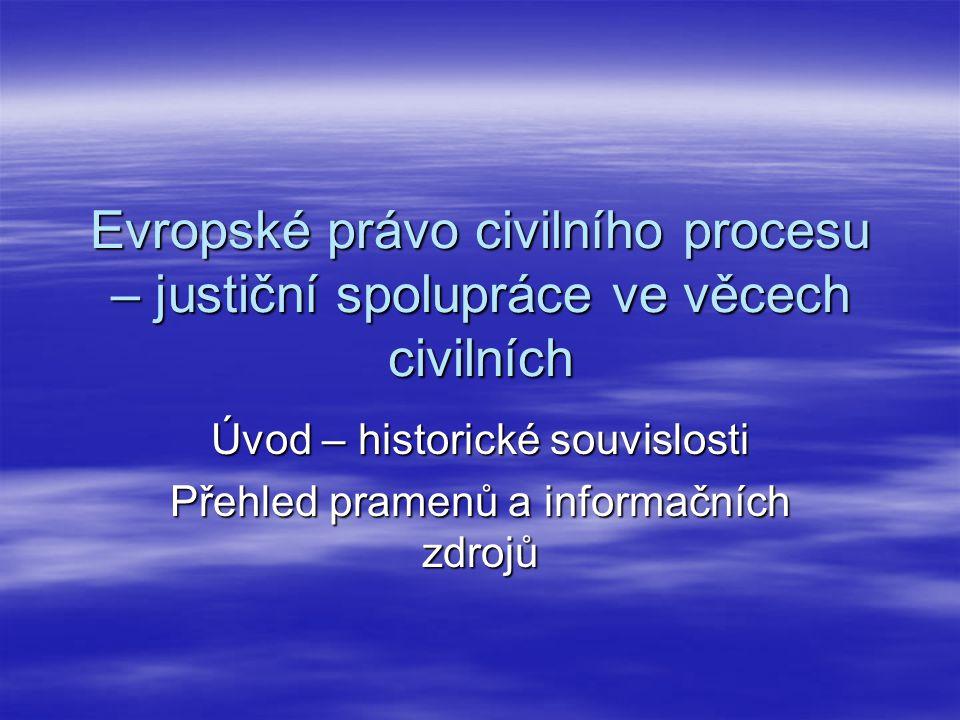Evropské právo civilního procesu – justiční spolupráce ve věcech civilních Úvod – historické souvislosti Přehled pramenů a informačních zdrojů