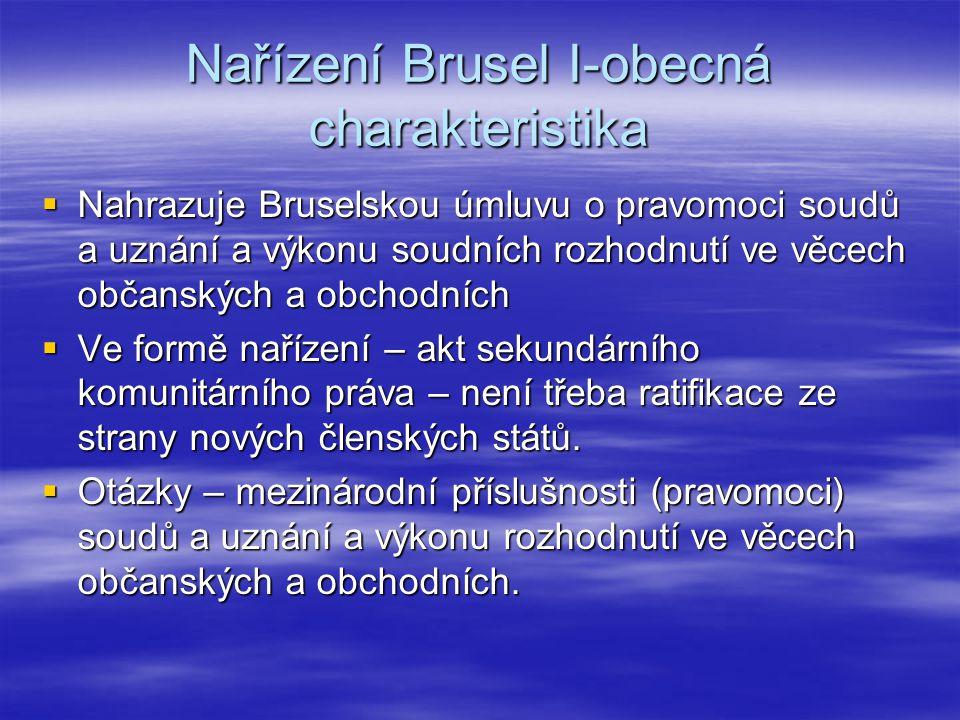 Nařízení Brusel I-obecná charakteristika  Nahrazuje Bruselskou úmluvu o pravomoci soudů a uznání a výkonu soudních rozhodnutí ve věcech občanských a
