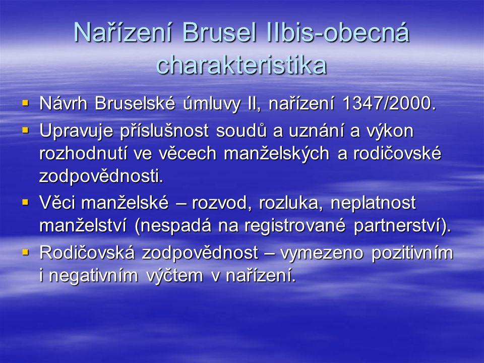 Nařízení Brusel IIbis-obecná charakteristika  Návrh Bruselské úmluvy II, nařízení 1347/2000.  Upravuje příslušnost soudů a uznání a výkon rozhodnutí