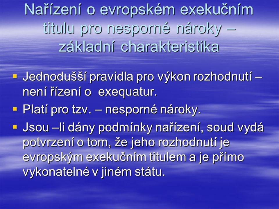 Nařízení o evropském exekučním titulu pro nesporné nároky – základní charakteristika  Jednodušší pravidla pro výkon rozhodnutí – není řízení o exequa