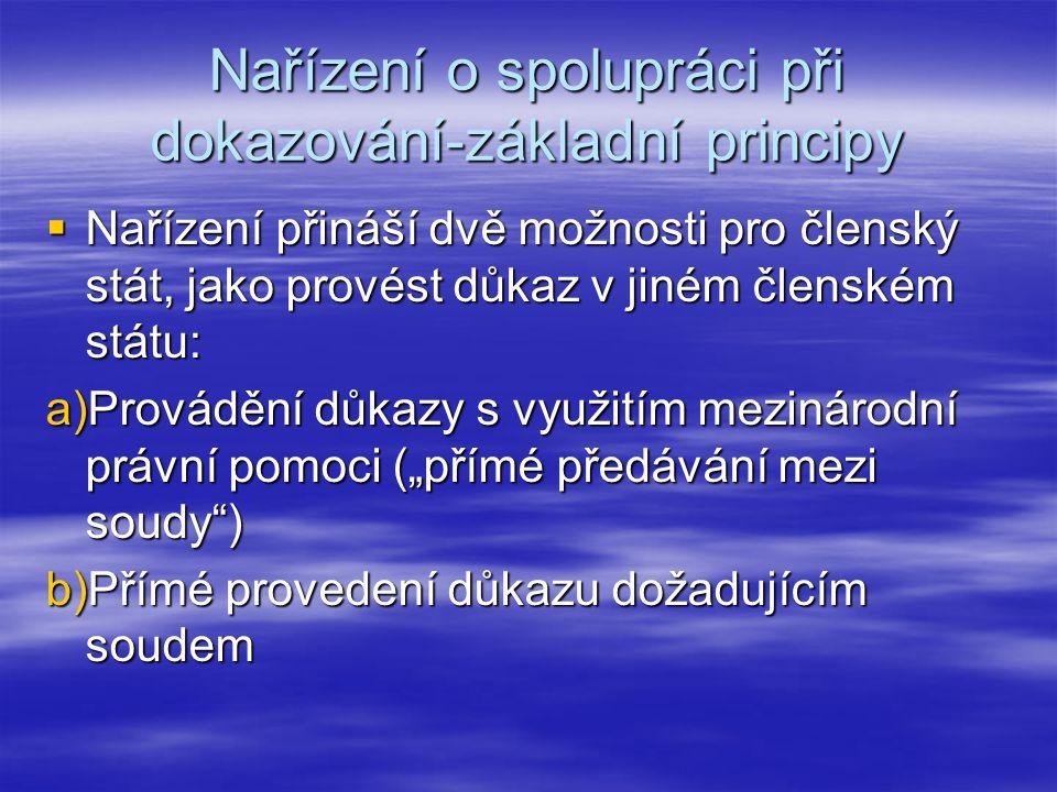 Nařízení o spolupráci při dokazování-základní principy  Nařízení přináší dvě možnosti pro členský stát, jako provést důkaz v jiném členském státu: a)