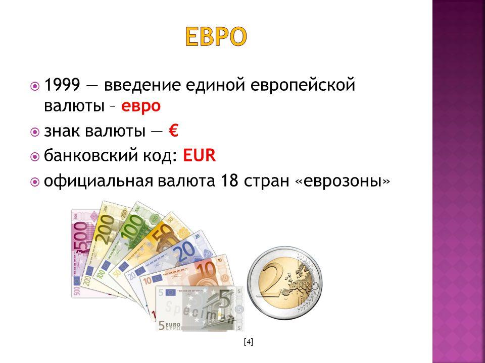  1999 — введение единой европейской валюты – евро  знак валюты — €  банковский код: EUR  официальная валюта 18 стран «еврозоны» [4]