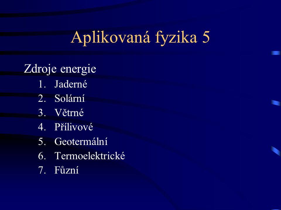 Aplikovaná fyzika 5 Zdroje energie 1.Jaderné 2.Solární 3.Větrné 4.Přílivové 5.Geotermální 6.Termoelektrické 7.Fůzní