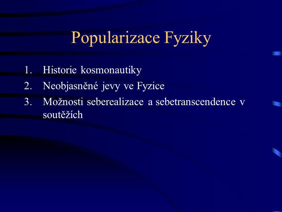 Popularizace Fyziky 1.Historie kosmonautiky 2.Neobjasněné jevy ve Fyzice 3.Možnosti seberealizace a sebetranscendence v soutěžích