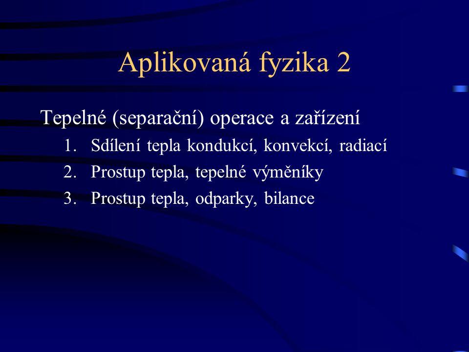 Aplikovaná fyzika 2 Tepelné (separační) operace a zařízení 1.Sdílení tepla kondukcí, konvekcí, radiací 2.Prostup tepla, tepelné výměníky 3.Prostup tepla, odparky, bilance