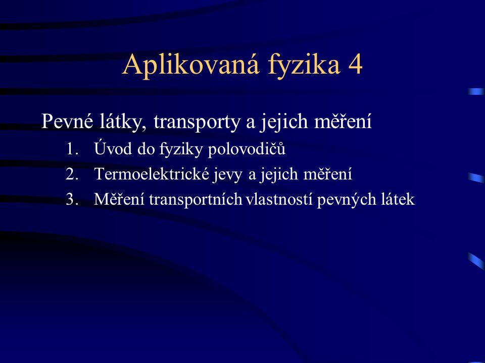 Aplikovaná fyzika 4 Pevné látky, transporty a jejich měření 1.Úvod do fyziky polovodičů 2.Termoelektrické jevy a jejich měření 3.Měření transportních vlastností pevných látek