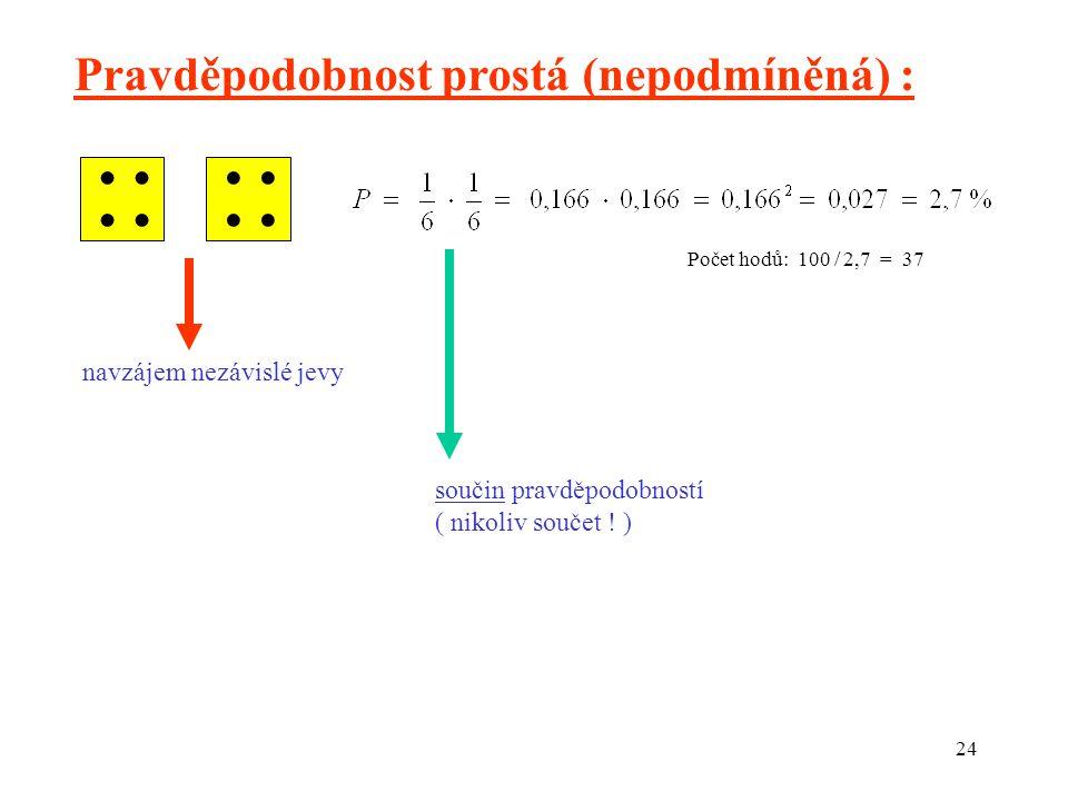 24  Počet hodů: 100 / 2,7 = 37 Pravděpodobnost prostá (nepodmíněná) : navzájem nezávislé jevy součin pravděpodobností ( nikoliv součet .