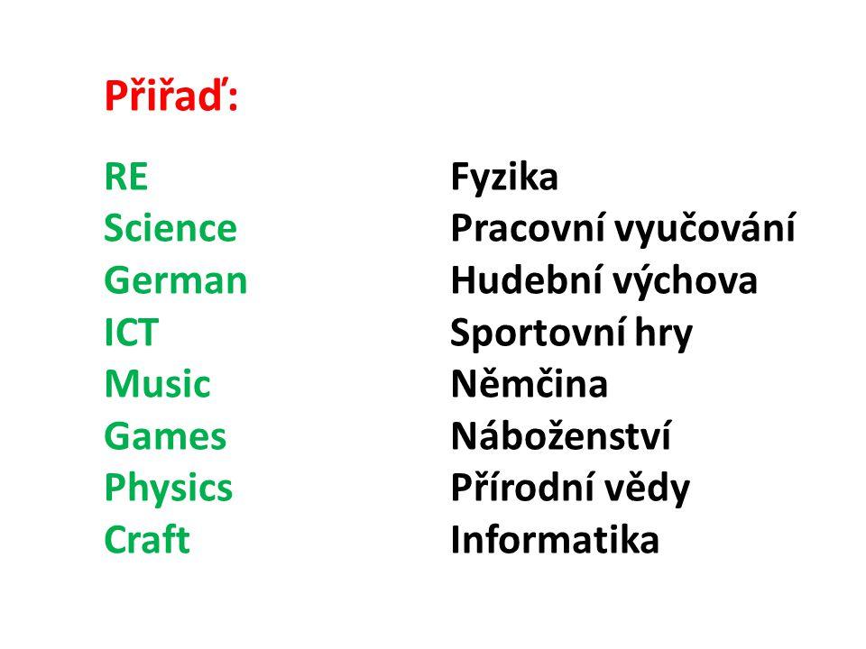 Přiřaď: RE Fyzika Science Pracovní vyučování German Hudební výchova ICT Sportovní hry Music Němčina Games Náboženství Physics Přírodní vědy Craft Informatika