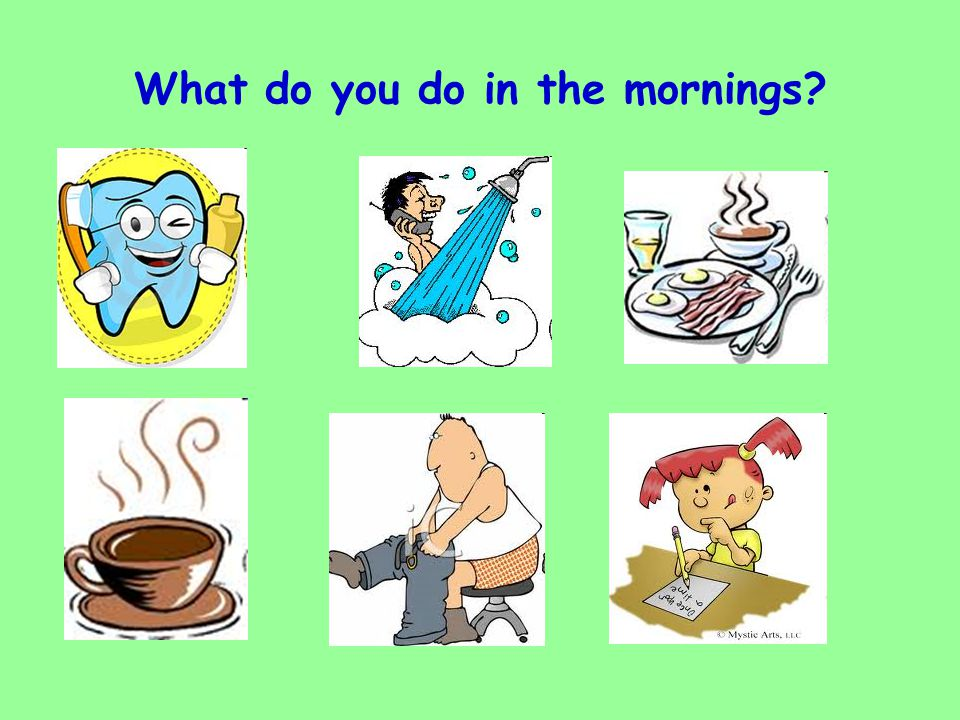 What do you do in the mornings?