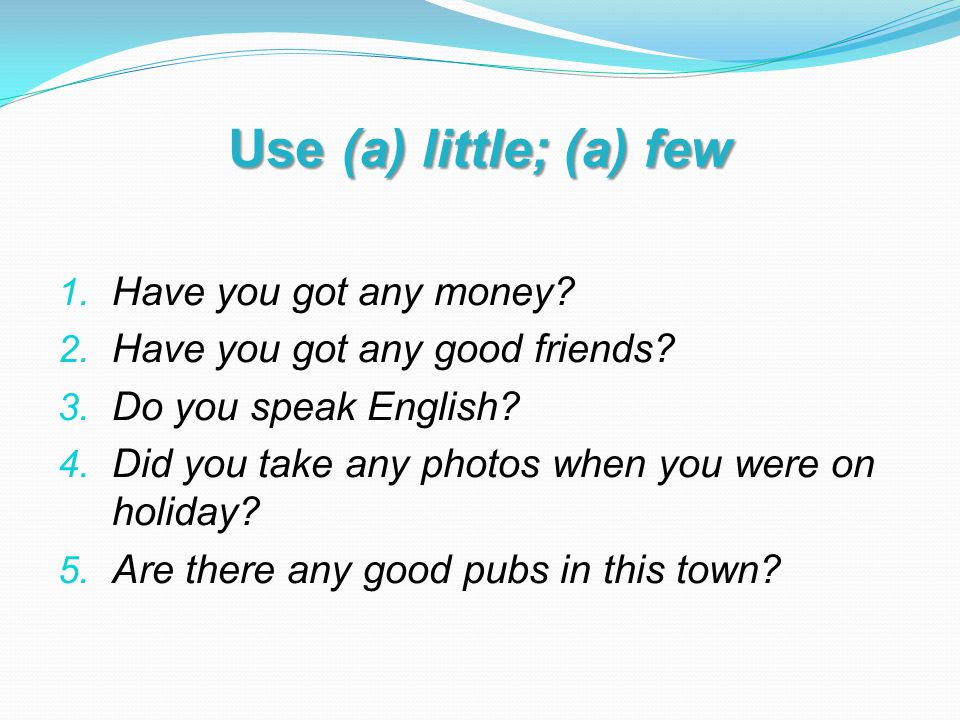 Use (a) little; (a) few 1. Have you got any money.