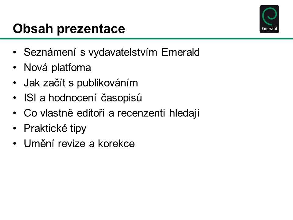 Obsah prezentace Seznámení s vydavatelstvím Emerald Nová platfoma Jak začít s publikováním ISI a hodnocení časopisů Co vlastně editoři a recenzenti hledají Praktické tipy Umění revize a korekce