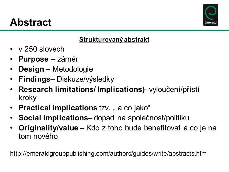 Abstract Strukturovaný abstrakt v 250 slovech Purpose – záměr Design – Metodologie Findings– Diskuze/výsledky Research limitations/ Implications)- vyloučení/přístí kroky Practical implications tzv.