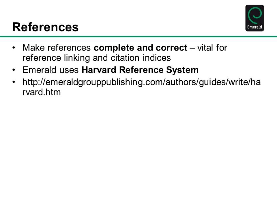 References Make references complete and correct – vital for reference linking and citation indices Emerald uses Harvard Reference System http://emeral