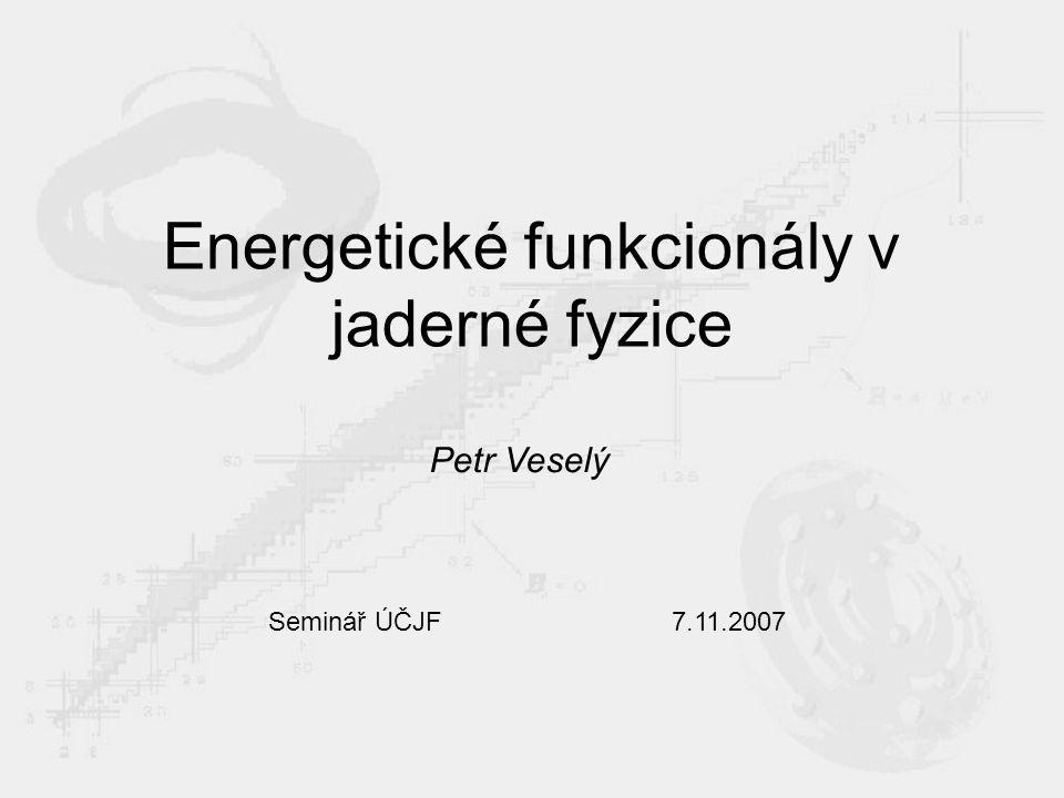Energetické funkcionály v jaderné fyzice Petr Veselý Seminář ÚČJF 7.11.2007